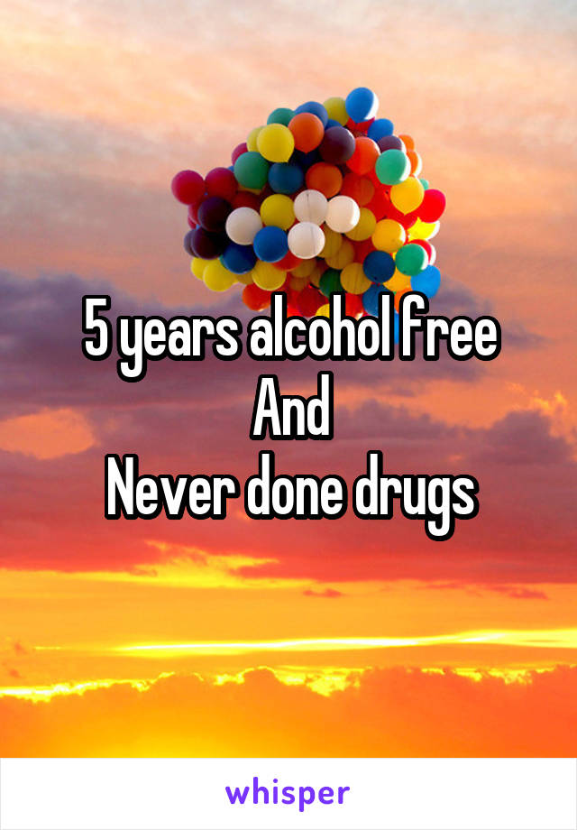 5 years alcohol free And Never done drugs