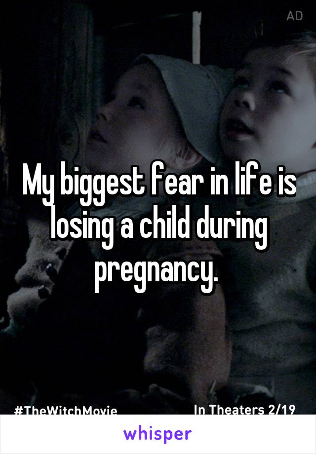 My biggest fear in life is losing a child during pregnancy.