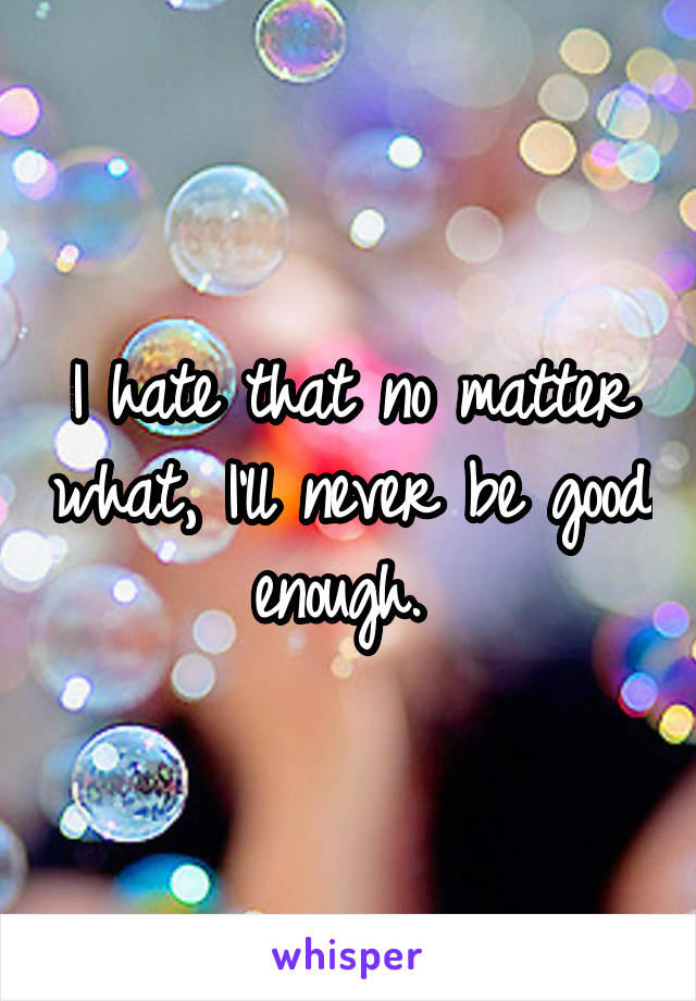 I hate that no matter what, I'll never be good enough.