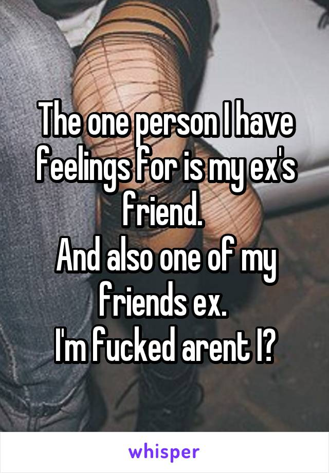 The one person I have feelings for is my ex's friend.  And also one of my friends ex.  I'm fucked arent I?