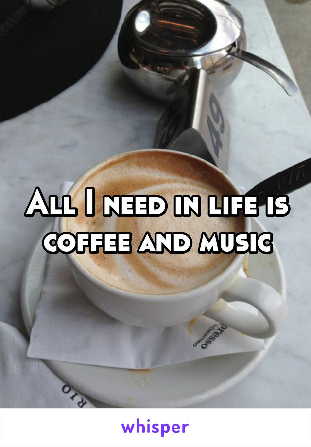 All I need in life is coffee and music