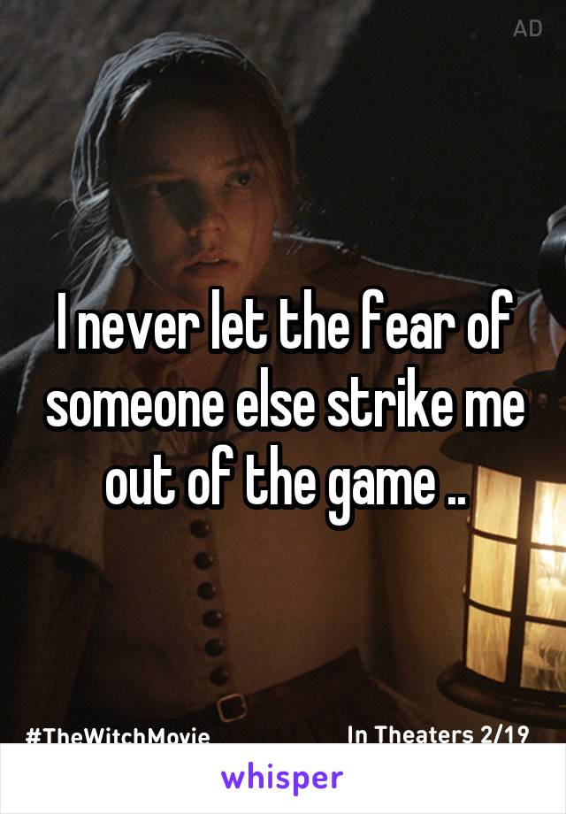 I never let the fear of someone else strike me out of the game ..