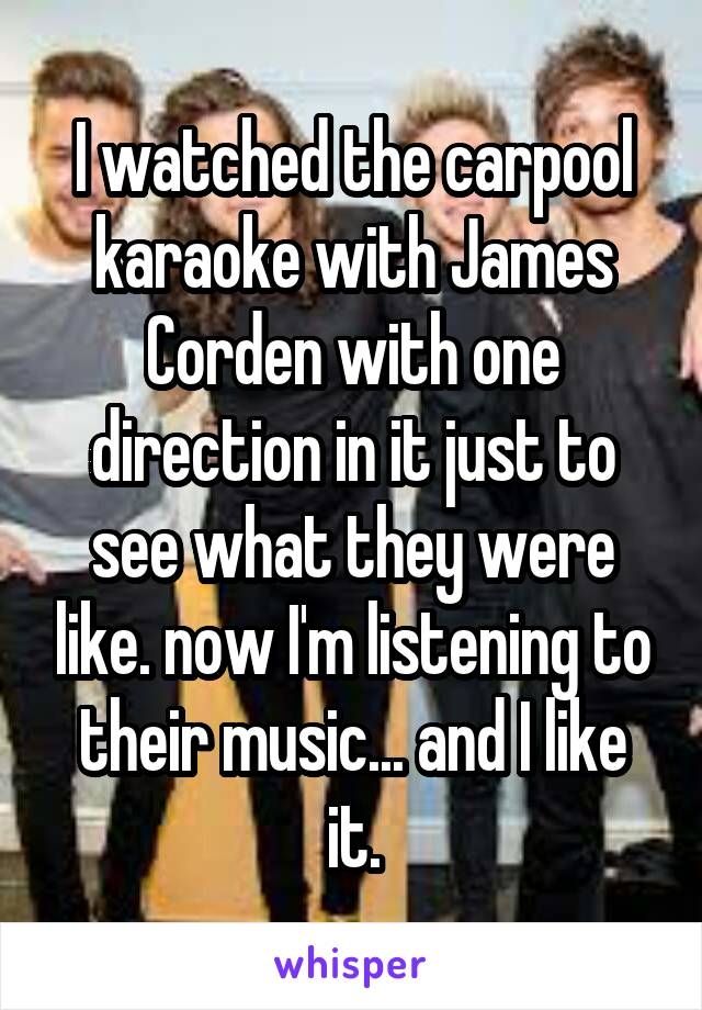 I watched the carpool karaoke with James Corden with one direction in it just to see what they were like. now I'm listening to their music... and I like it.