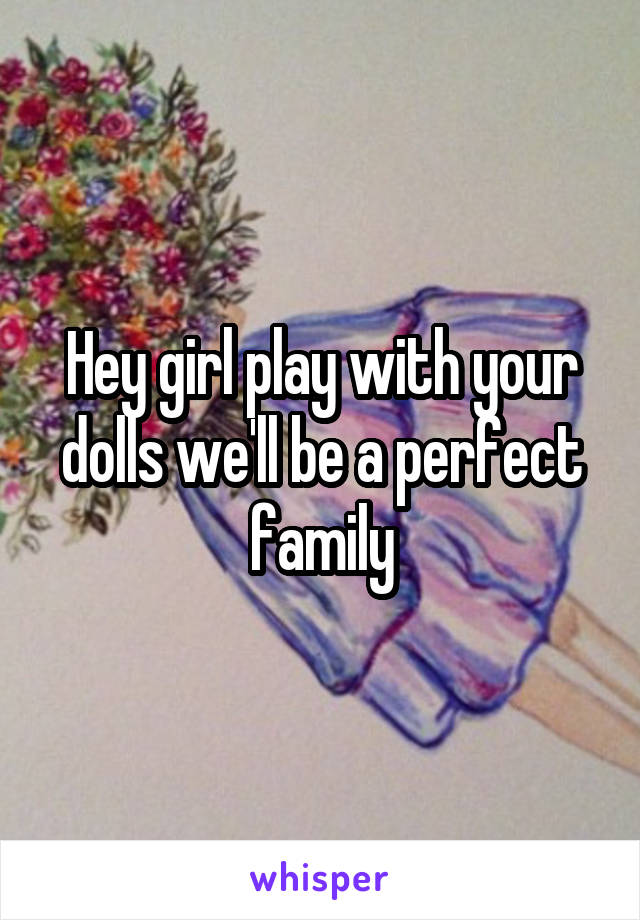 Hey girl play with your dolls we'll be a perfect family