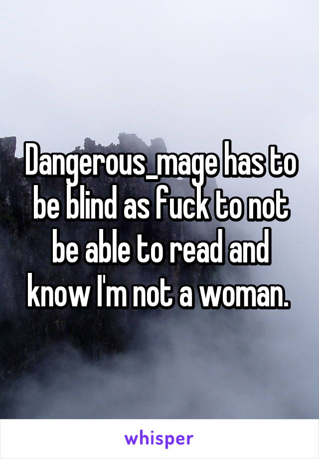 Dangerous_mage has to be blind as fuck to not be able to read and know I'm not a woman.