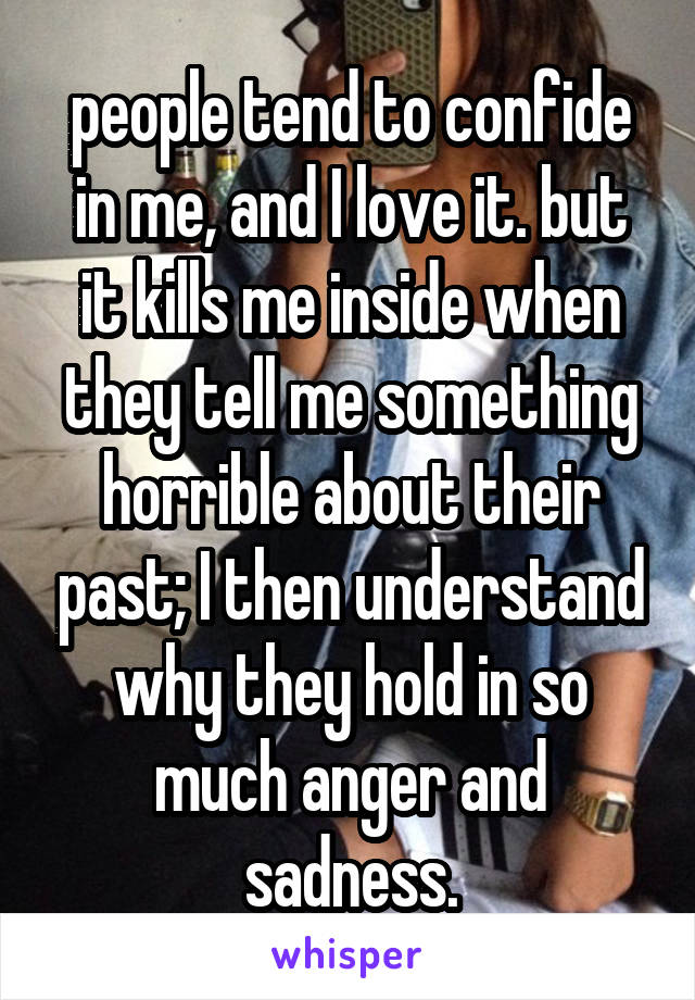 people tend to confide in me, and I love it. but it kills me inside when they tell me something horrible about their past; I then understand why they hold in so much anger and sadness.