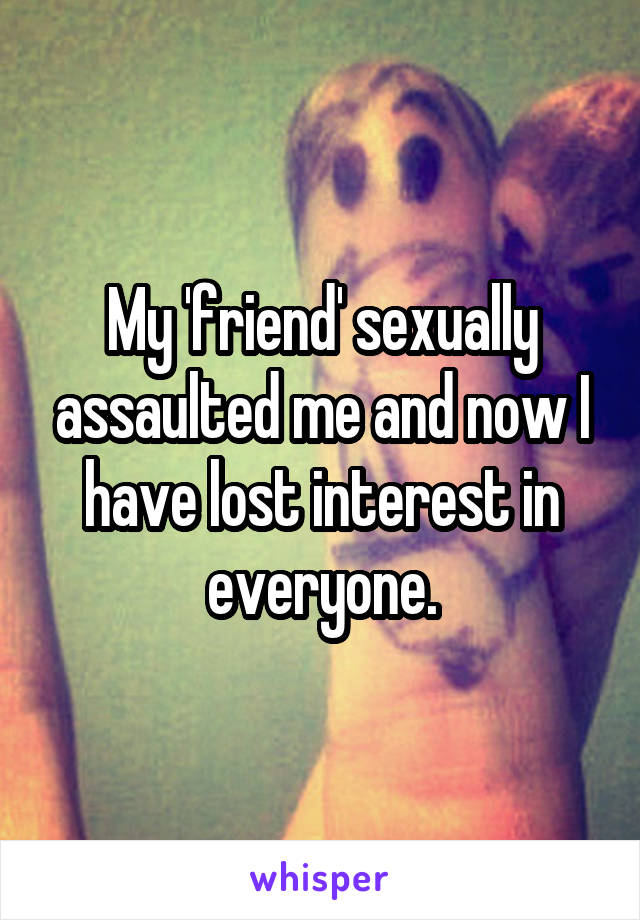 My 'friend' sexually assaulted me and now I have lost interest in everyone.
