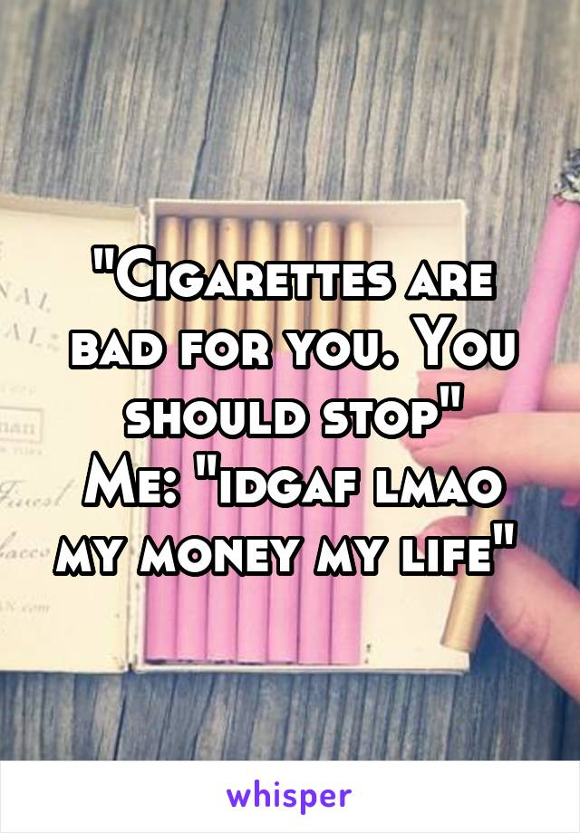 """""""Cigarettes are bad for you. You should stop"""" Me: """"idgaf lmao my money my life"""""""