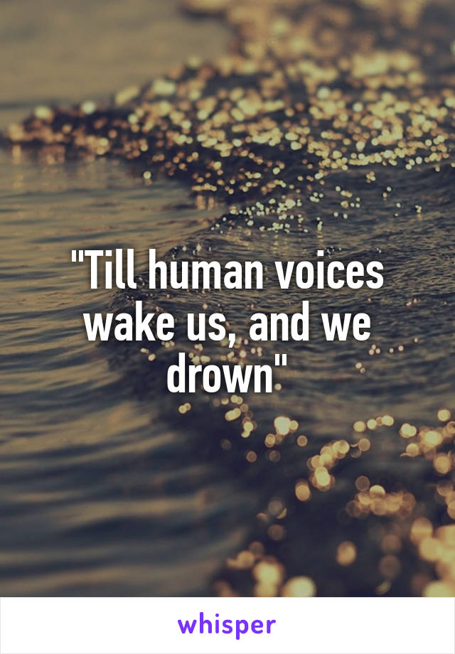 """""""Till human voices wake us, and we drown"""""""