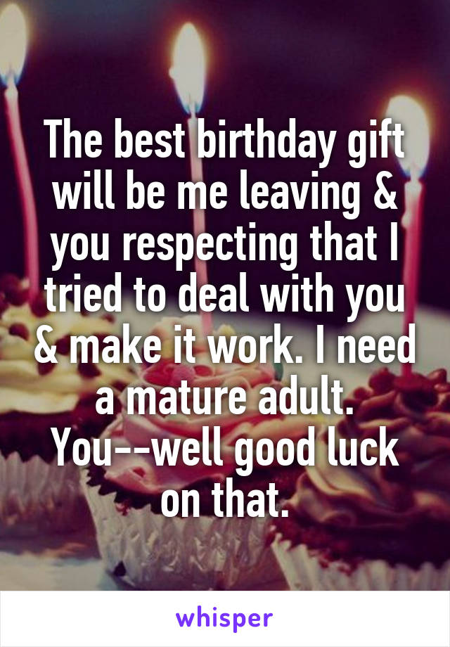 The best birthday gift will be me leaving & you respecting that I tried to deal with you & make it work. I need a mature adult. You--well good luck on that.