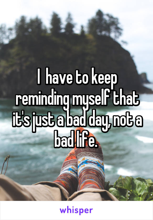 I  have to keep reminding myself that it's just a bad day, not a bad life.