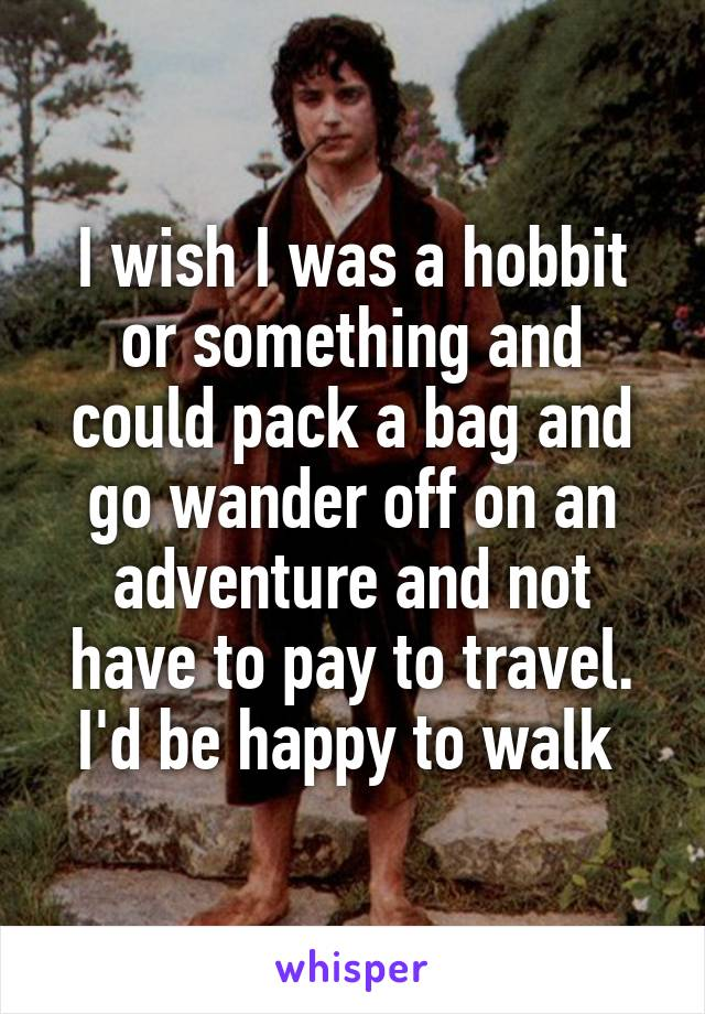 I wish I was a hobbit or something and could pack a bag and go wander off on an adventure and not have to pay to travel. I'd be happy to walk