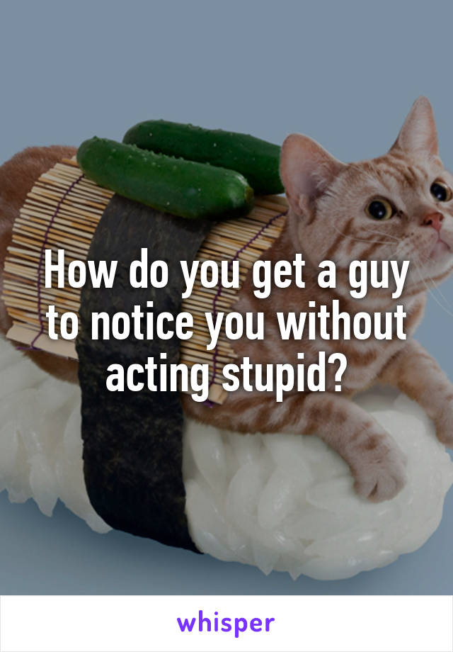How do you get a guy to notice you without acting stupid?