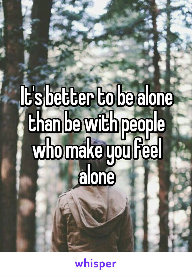 It's better to be alone than be with people who make you feel alone