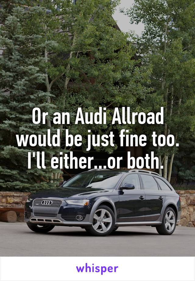 Or an Audi Allroad would be just fine too. I'll either...or both.
