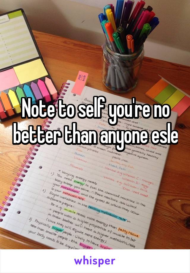 Note to self you're no better than anyone esle