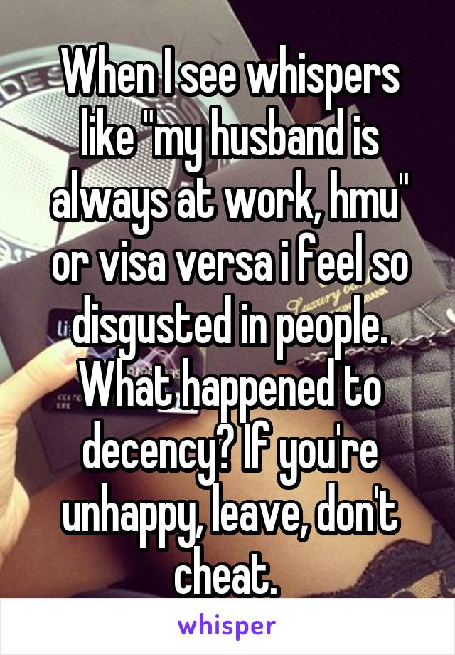 "When I see whispers like ""my husband is always at work, hmu"" or visa versa i feel so disgusted in people. What happened to decency? If you're unhappy, leave, don't cheat."