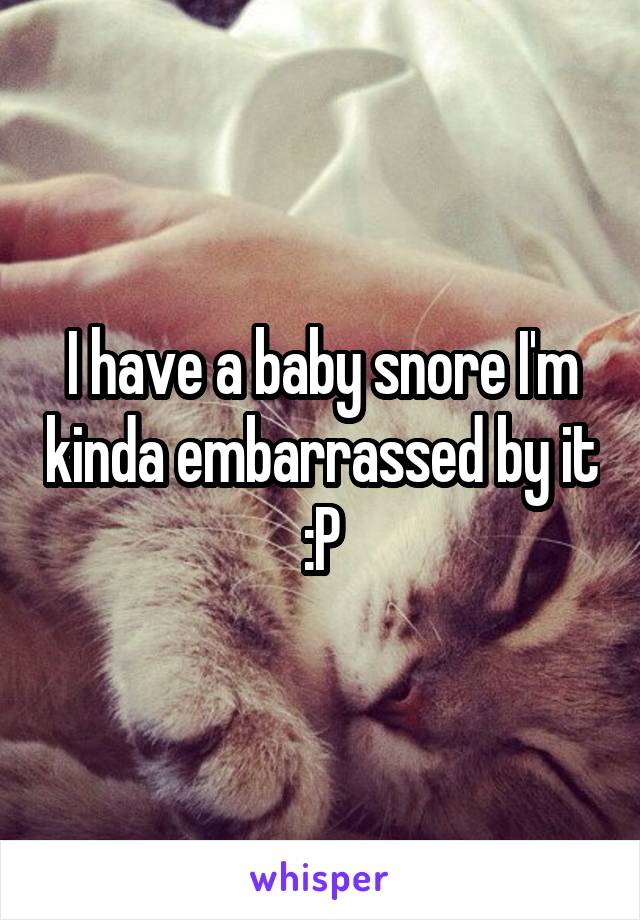 I have a baby snore I'm kinda embarrassed by it :P