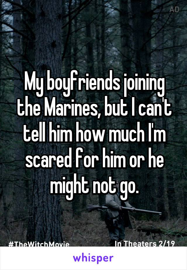My boyfriends joining the Marines, but I can't tell him how much I'm scared for him or he might not go.
