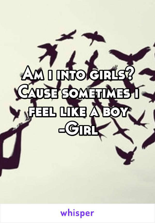 Am i into girls? Cause sometimes i feel like a boy -Girl