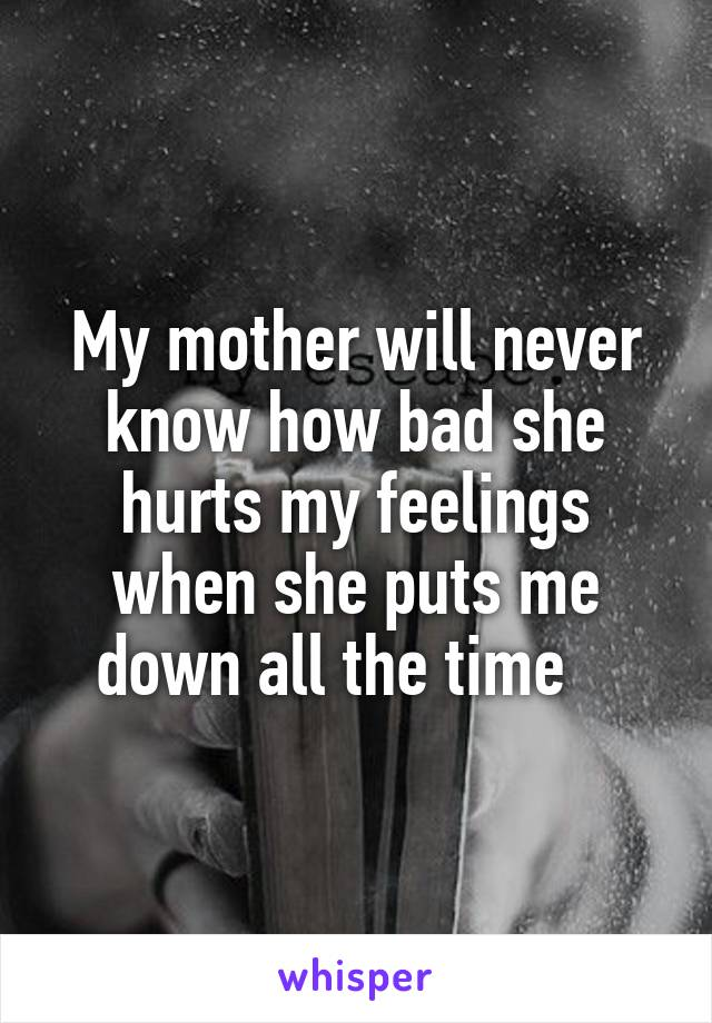 My mother will never know how bad she hurts my feelings when she puts me down all the time