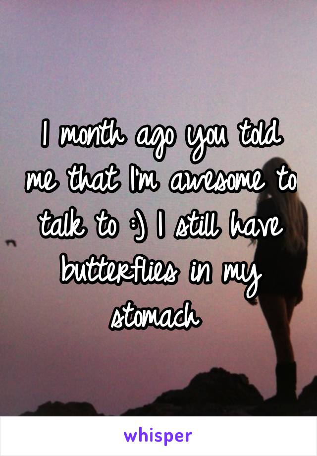 1 month ago you told me that I'm awesome to talk to :) I still have butterflies in my stomach