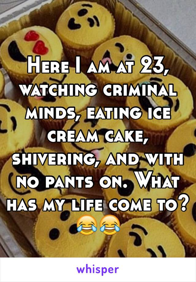 Here I am at 23, watching criminal minds, eating ice cream cake, shivering, and with no pants on. What has my life come to? 😂😂