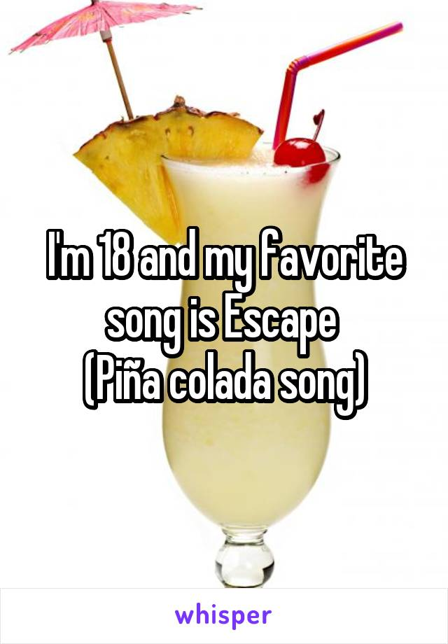 I'm 18 and my favorite song is Escape  (Piña colada song)