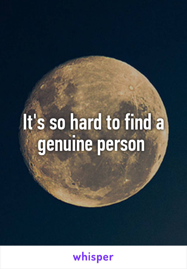 It's so hard to find a genuine person