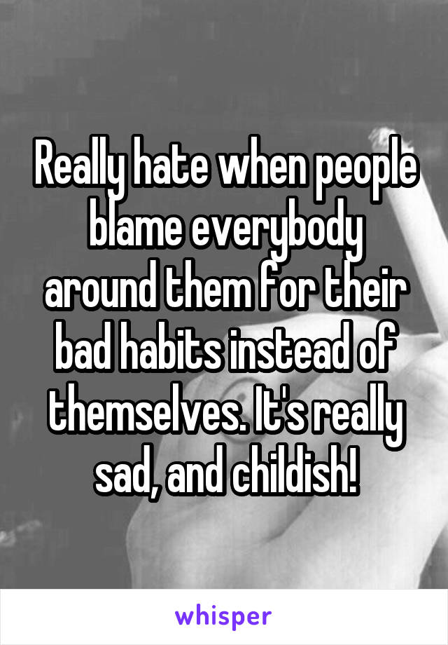 Really hate when people blame everybody around them for their bad habits instead of themselves. It's really sad, and childish!