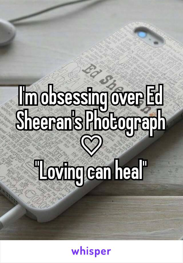 """I'm obsessing over Ed Sheeran's Photograph ♡ """"Loving can heal"""""""