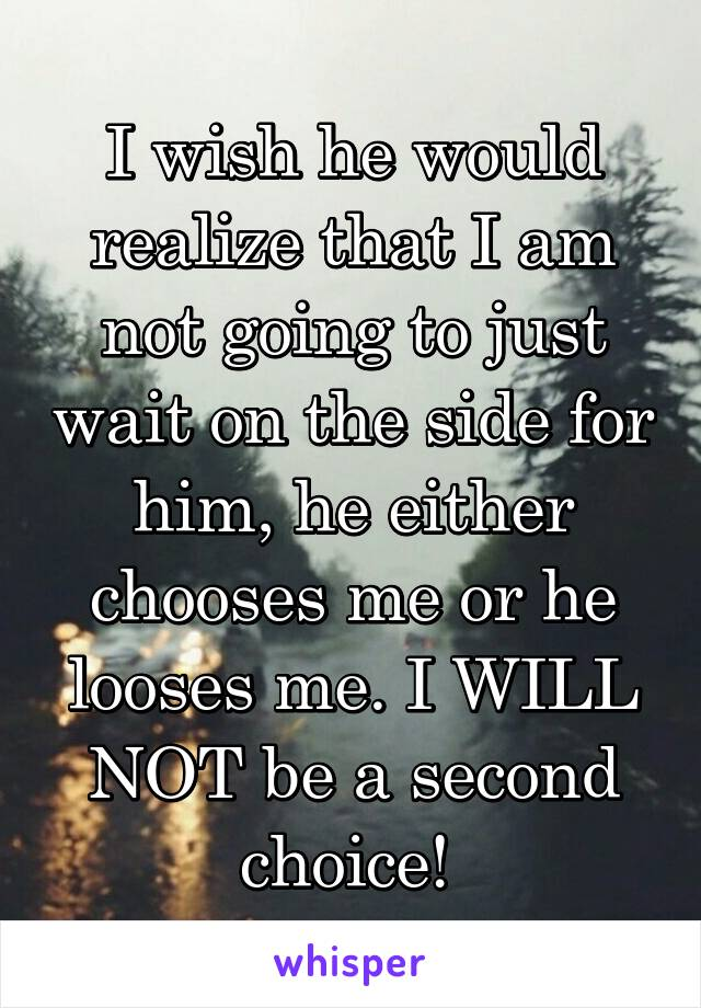 I wish he would realize that I am not going to just wait on the side for him, he either chooses me or he looses me. I WILL NOT be a second choice!