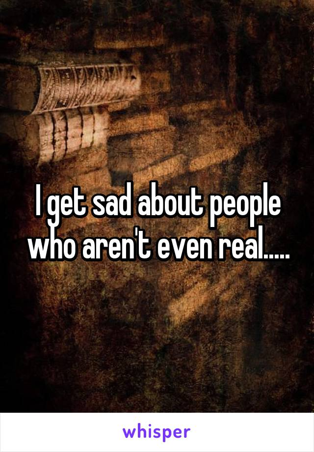 I get sad about people who aren't even real.....