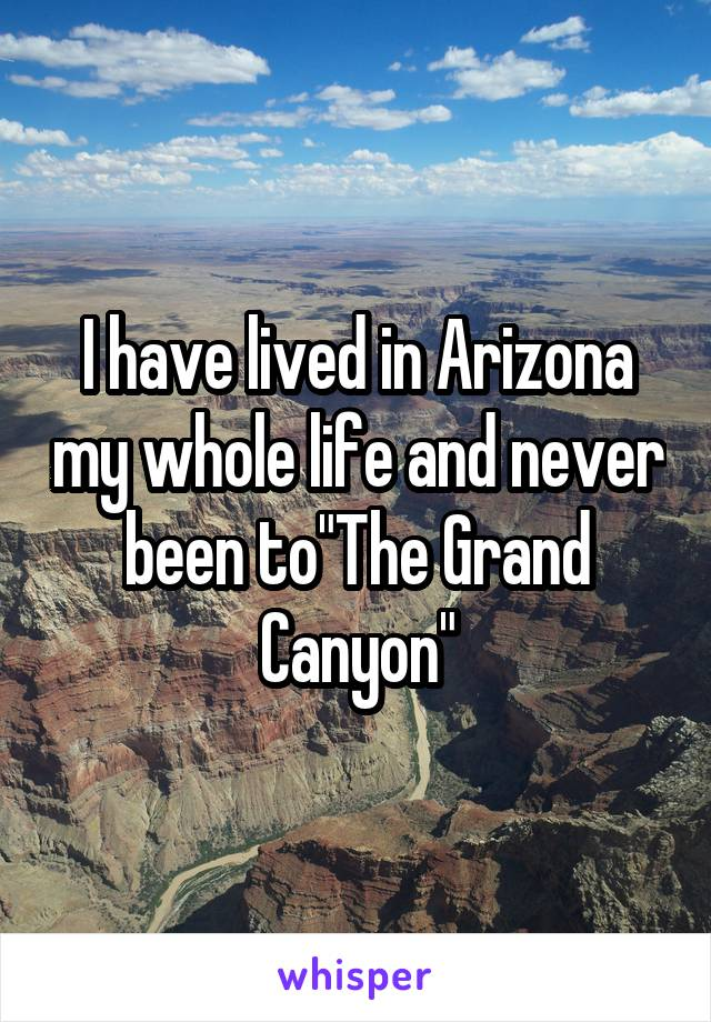 """I have lived in Arizona my whole life and never been to""""The Grand Canyon"""""""