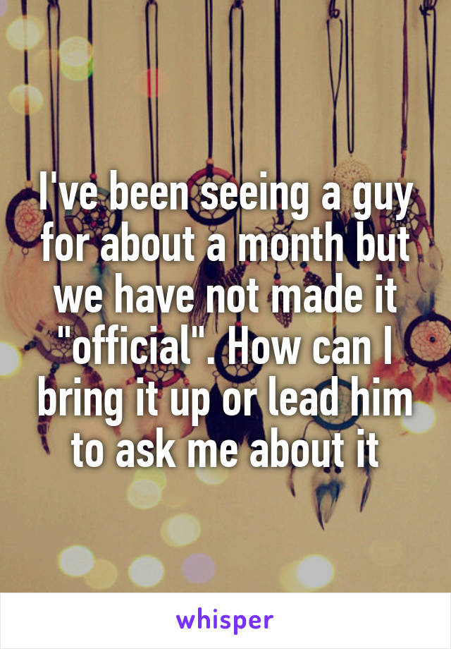 """I've been seeing a guy for about a month but we have not made it """"official"""". How can I bring it up or lead him to ask me about it"""