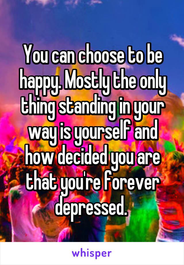 You can choose to be happy. Mostly the only thing standing in your way is yourself and how decided you are that you're forever depressed.