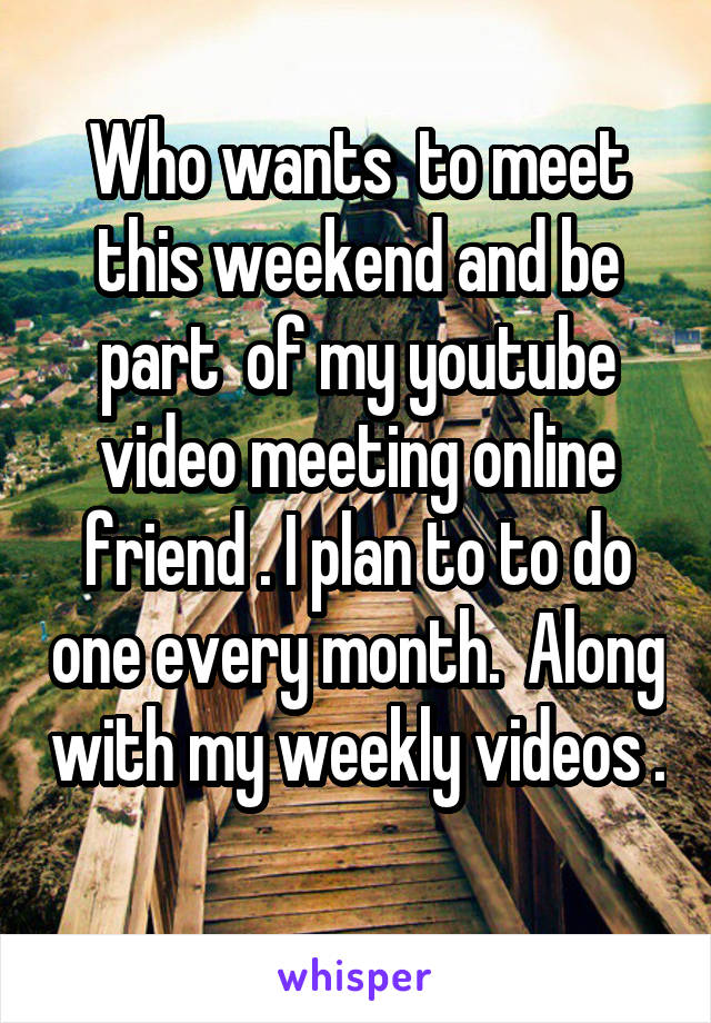Who wants  to meet this weekend and be part  of my youtube video meeting online friend . I plan to to do one every month.  Along with my weekly videos .