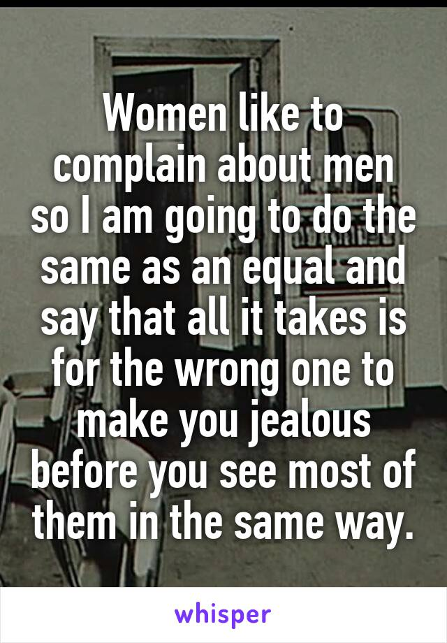 Women like to complain about men so I am going to do the same as an equal and say that all it takes is for the wrong one to make you jealous before you see most of them in the same way.