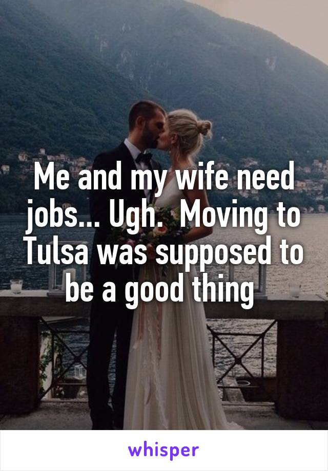 Me and my wife need jobs... Ugh.  Moving to Tulsa was supposed to be a good thing