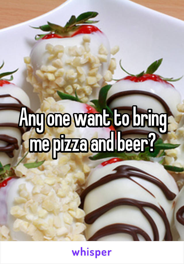 Any one want to bring me pizza and beer?