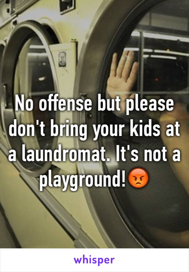 No offense but please don't bring your kids at a laundromat. It's not a playground!😡