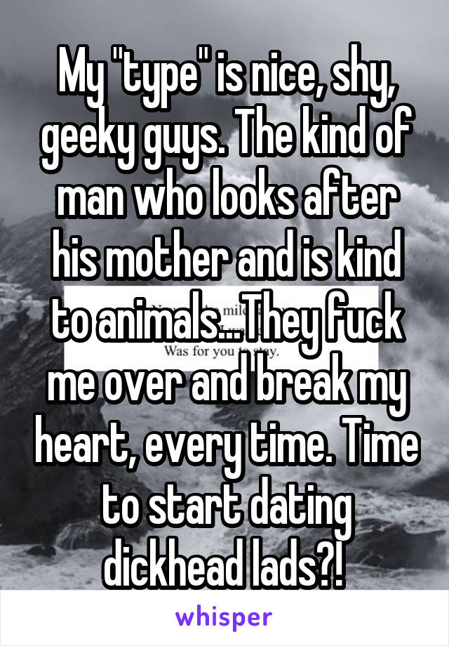 "My ""type"" is nice, shy, geeky guys. The kind of man who looks after his mother and is kind to animals...They fuck me over and break my heart, every time. Time to start dating dickhead lads?!"