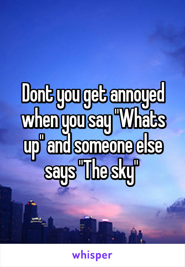"Dont you get annoyed when you say ""Whats up"" and someone else says ""The sky"""