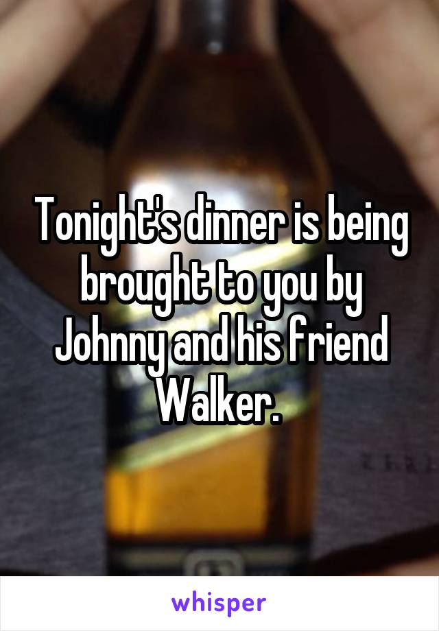 Tonight's dinner is being brought to you by Johnny and his friend Walker.