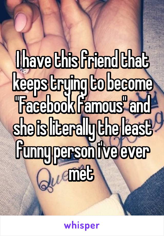 """I have this friend that keeps trying to become """"Facebook famous"""" and she is literally the least funny person i've ever met"""