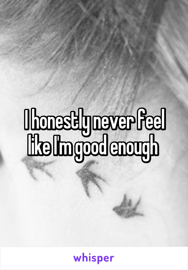 I honestly never feel like I'm good enough
