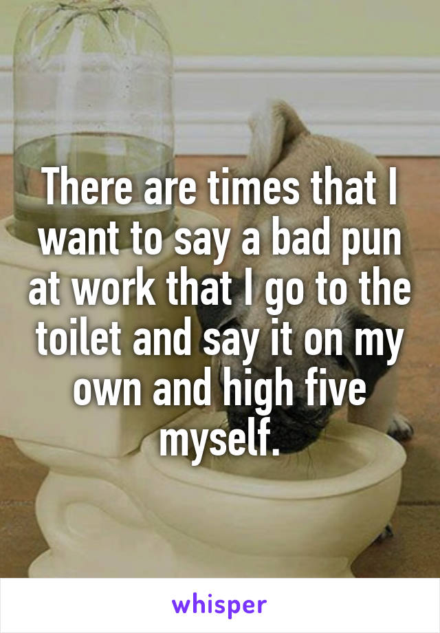 There are times that I want to say a bad pun at work that I go to the toilet and say it on my own and high five myself.
