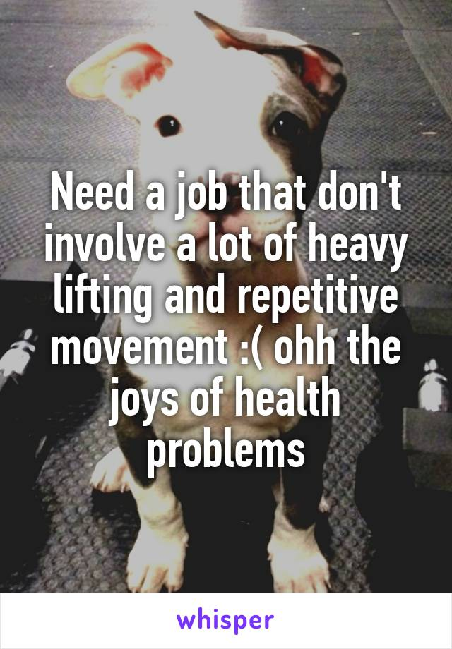 Need a job that don't involve a lot of heavy lifting and repetitive movement :( ohh the joys of health problems