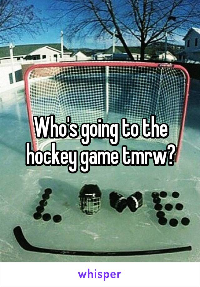 Who's going to the hockey game tmrw?