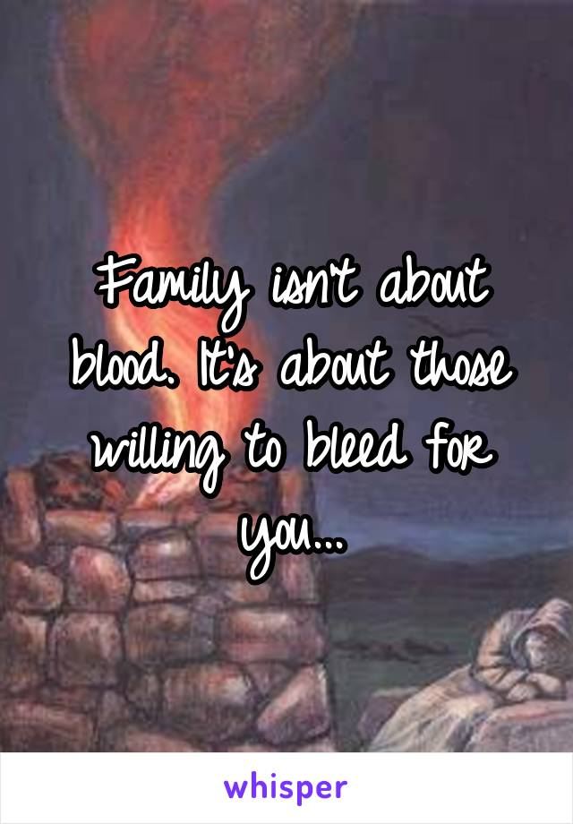 Family isn't about blood. It's about those willing to bleed for you...